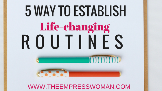 5 ways to establish routines that will change your life.